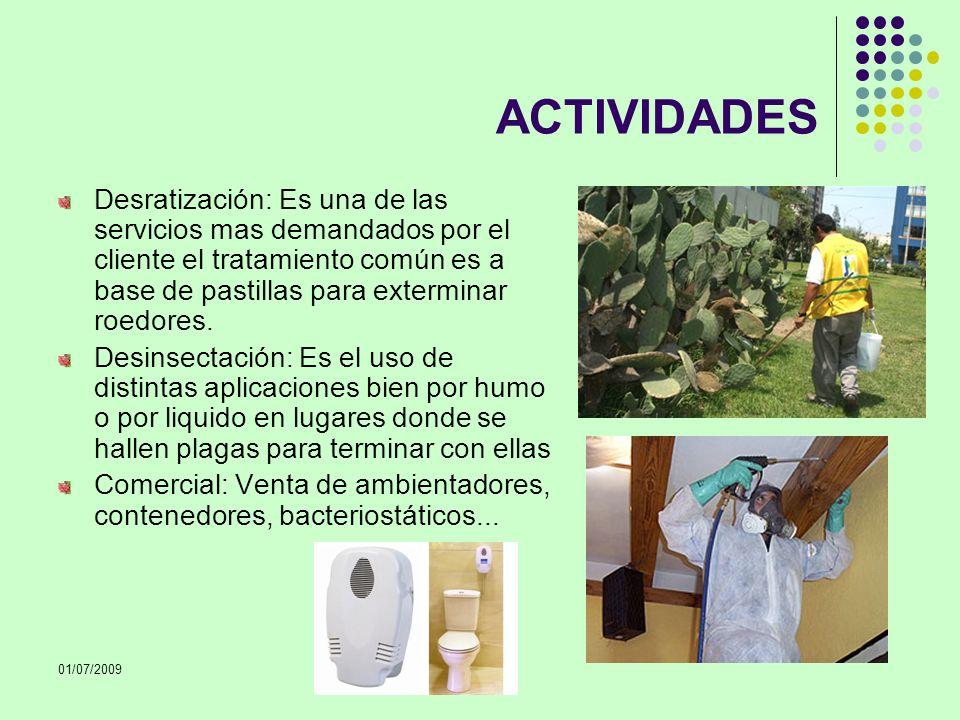 01/07/2009 ACTIVIDADES Desratización: Es una de las servicios mas demandados por el cliente el tratamiento común es a base de pastillas para extermina