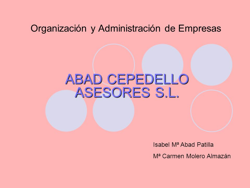 Organización y Administración de Empresas ABAD CEPEDELLO ASESORES S.L. Isabel Mª Abad Patilla Mª Carmen Molero Almazán