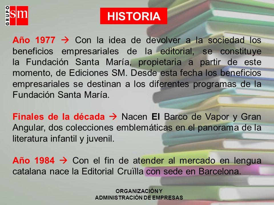 ORGANIZACIÓN Y ADMINISTRACIÓN DE EMPRESAS HISTORIA Año 1977 Con la idea de devolver a la sociedad los beneficios empresariales de la editorial, se constituye la Fundación Santa María, propietaria a partir de este momento, de Ediciones SM.