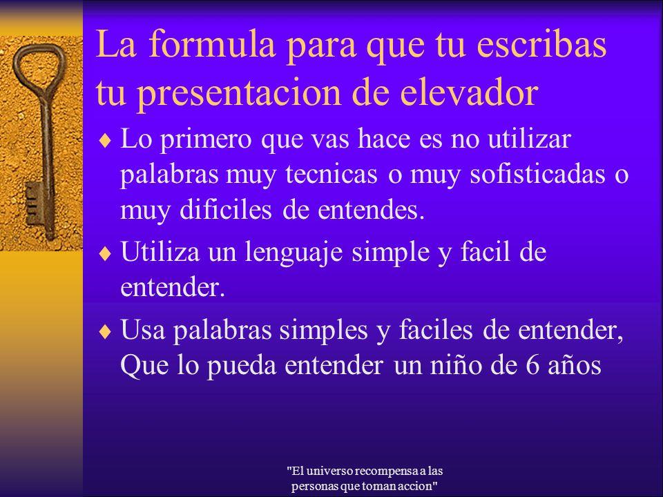 La formula para que tu escribas tu presentacion de elevador Lo primero que vas hace es no utilizar palabras muy tecnicas o muy sofisticadas o muy difi