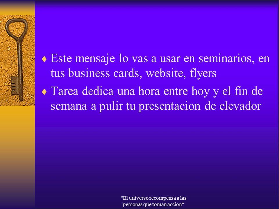 Este mensaje lo vas a usar en seminarios, en tus business cards, website, flyers Tarea dedica una hora entre hoy y el fin de semana a pulir tu present