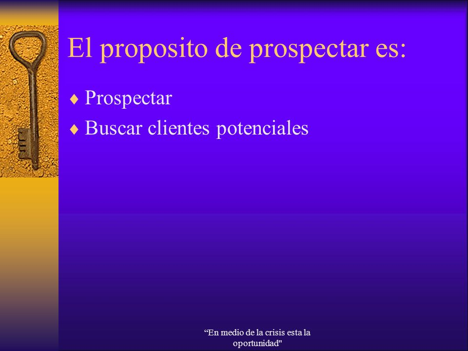 El proposito de prospectar es: Prospectar Buscar clientes potenciales En medio de la crisis esta la oportunidad