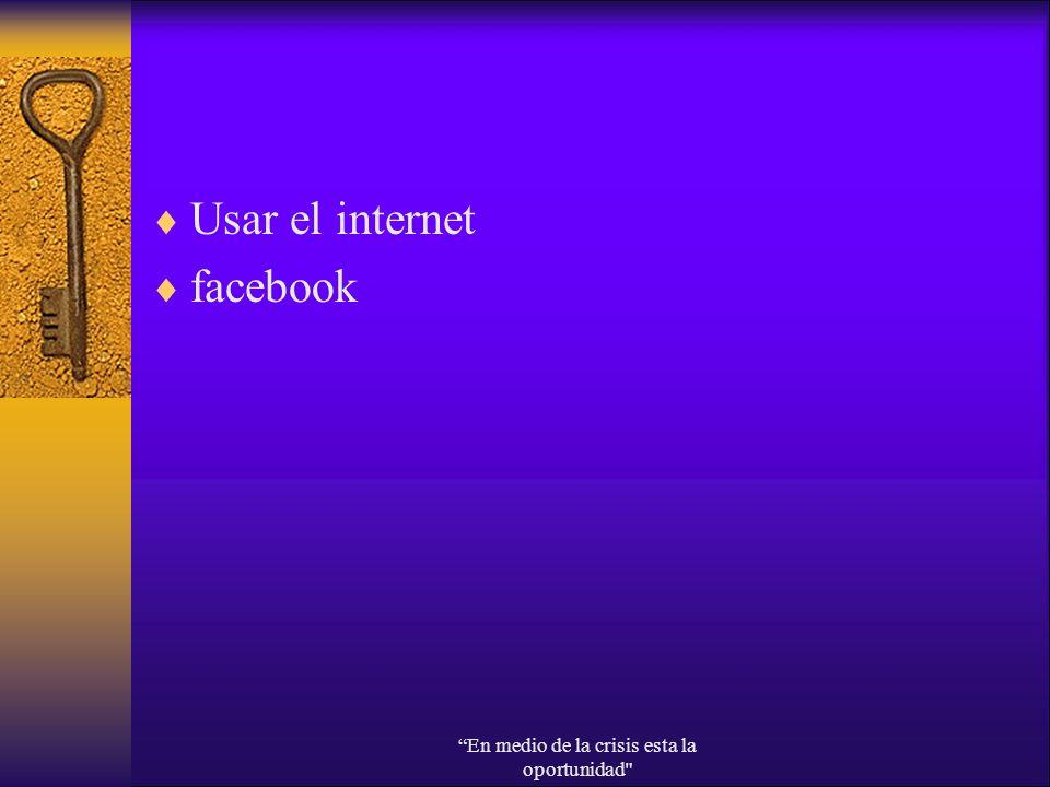 Usar el internet facebook En medio de la crisis esta la oportunidad