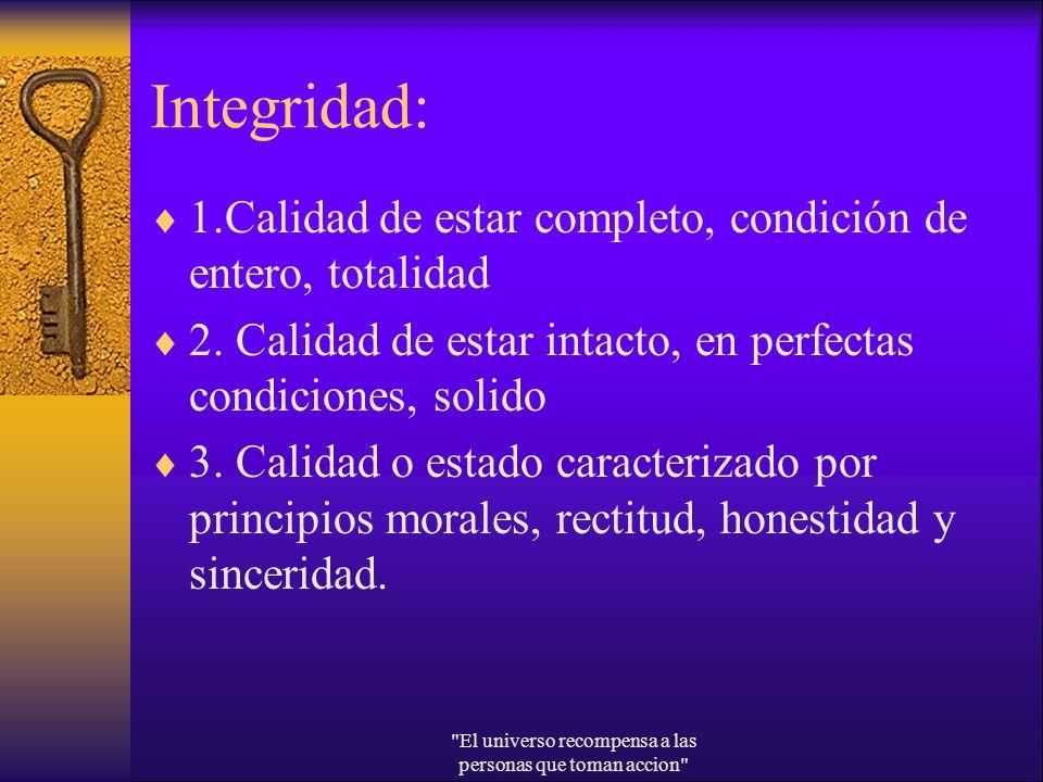 Integridad: 1.Calidad de estar completo, condición de entero, totalidad 2. Calidad de estar intacto, en perfectas condiciones, solido 3. Calidad o est