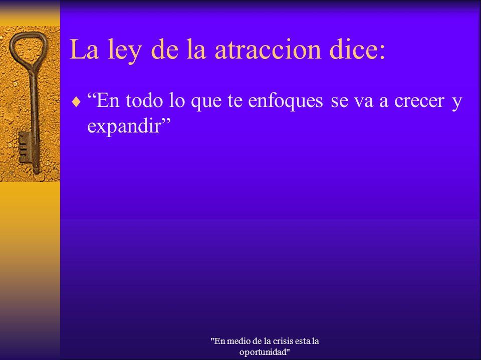 La ley de la atraccion dice: En todo lo que te enfoques se va a crecer y expandir