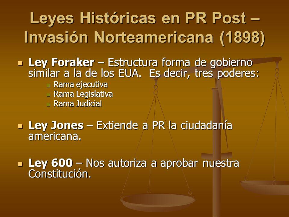 Leyes Históricas en PR Post – Invasión Norteamericana (1898) Ley Foraker – Estructura forma de gobierno similar a la de los EUA. Es decir, tres podere