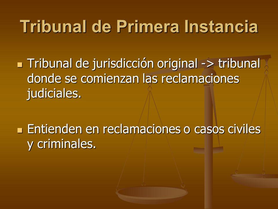 Tribunal de Primera Instancia Tribunal de jurisdicción original -> tribunal donde se comienzan las reclamaciones judiciales. Tribunal de jurisdicción