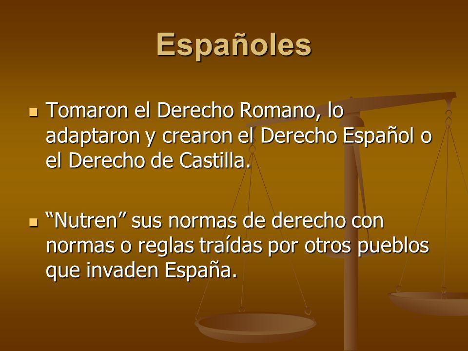 Españoles Tomaron el Derecho Romano, lo adaptaron y crearon el Derecho Español o el Derecho de Castilla. Tomaron el Derecho Romano, lo adaptaron y cre