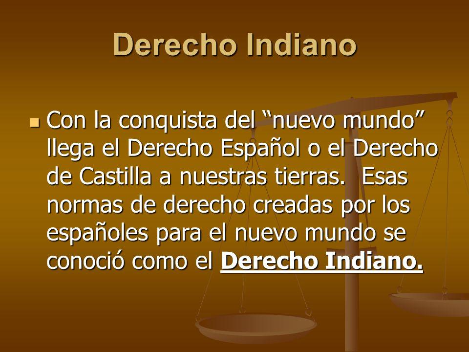 Derecho Indiano Con la conquista del nuevo mundo llega el Derecho Español o el Derecho de Castilla a nuestras tierras. Esas normas de derecho creadas