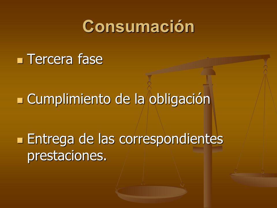 Consumación Tercera fase Tercera fase Cumplimiento de la obligación Cumplimiento de la obligación Entrega de las correspondientes prestaciones. Entreg