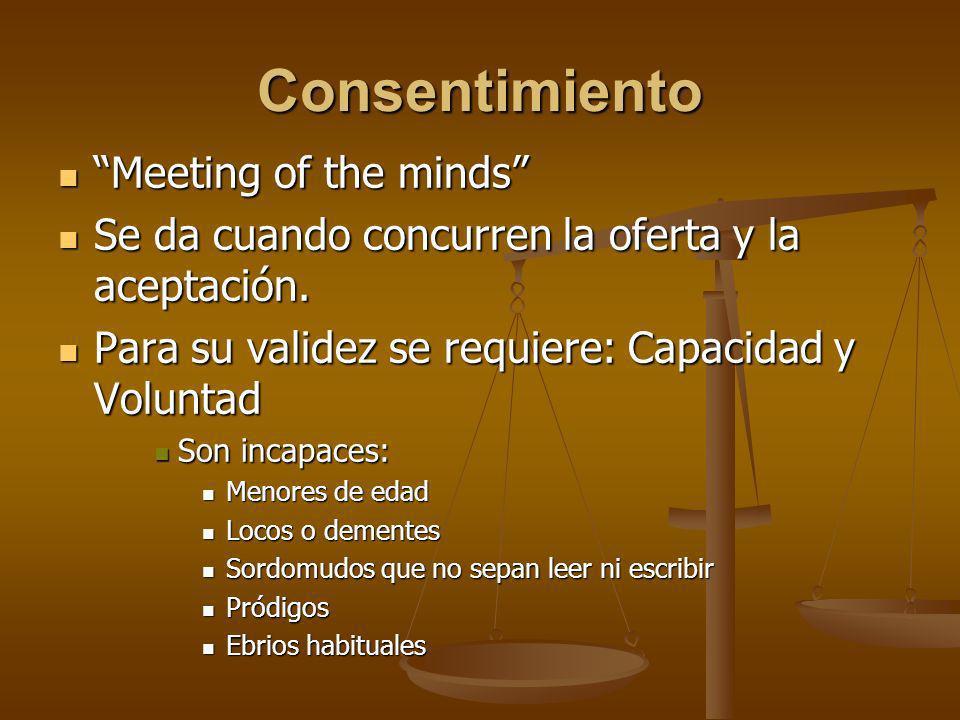 Consentimiento Meeting of the minds Meeting of the minds Se da cuando concurren la oferta y la aceptación. Se da cuando concurren la oferta y la acept