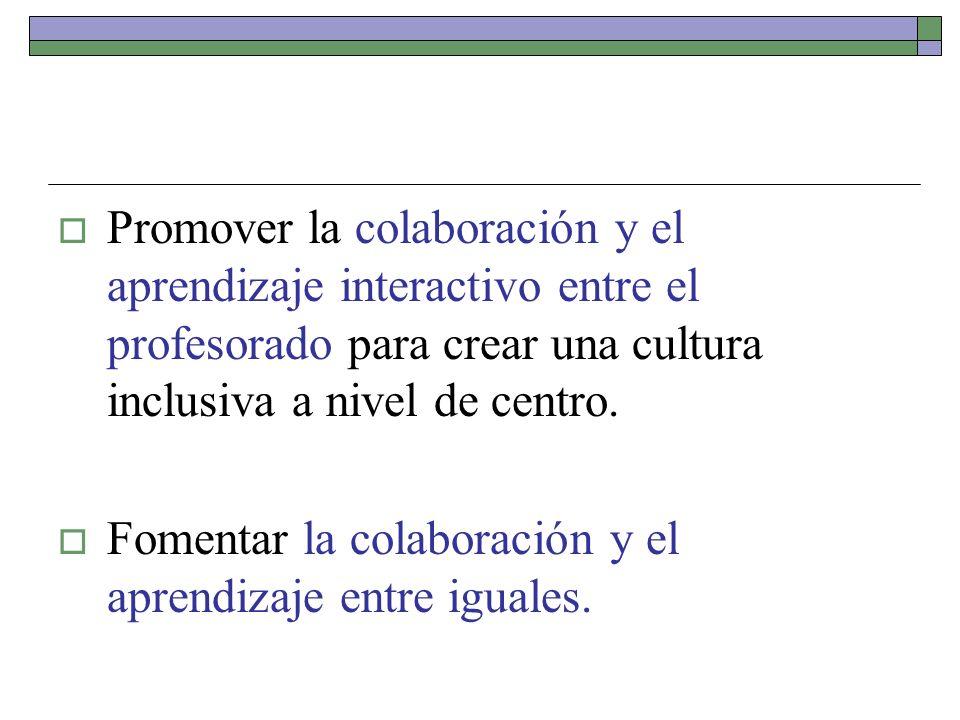 Promover la colaboración y el aprendizaje interactivo entre el profesorado para crear una cultura inclusiva a nivel de centro. Fomentar la colaboració
