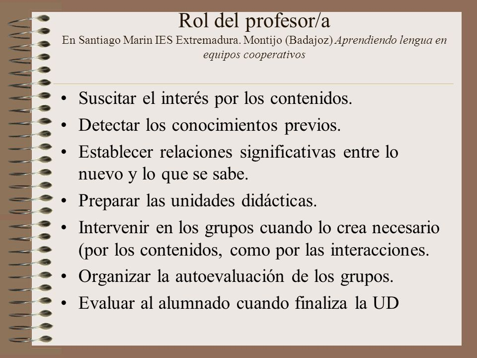 Rol del profesor/a En Santiago Marin IES Extremadura. Montijo (Badajoz) Aprendiendo lengua en equipos cooperativos Suscitar el interés por los conteni