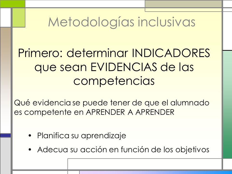 Metodologías inclusivas Primero: determinar INDICADORES que sean EVIDENCIAS de las competencias Qué evidencia se puede tener de que el alumnado es com