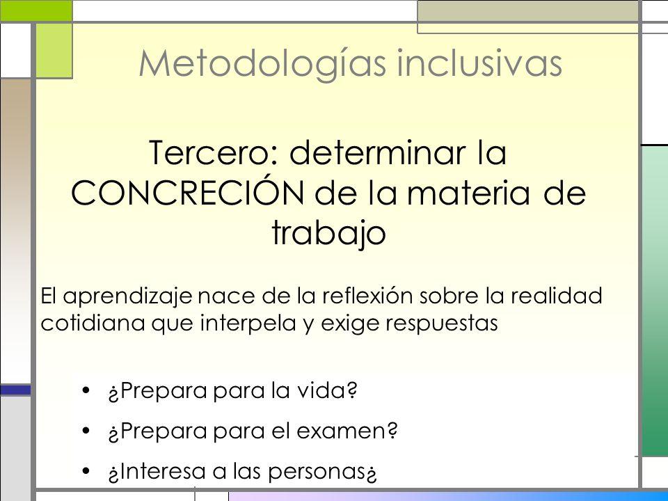 Metodologías inclusivas Tercero: determinar la CONCRECIÓN de la materia de trabajo El aprendizaje nace de la reflexión sobre la realidad cotidiana que