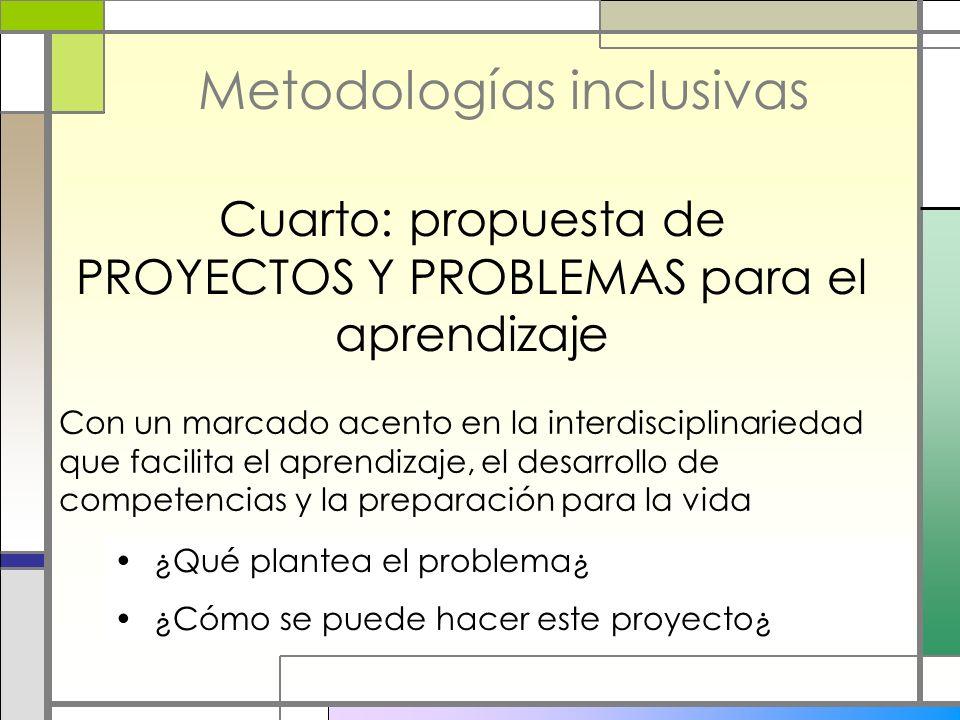 Metodologías inclusivas Cuarto: propuesta de PROYECTOS Y PROBLEMAS para el aprendizaje Con un marcado acento en la interdisciplinariedad que facilita