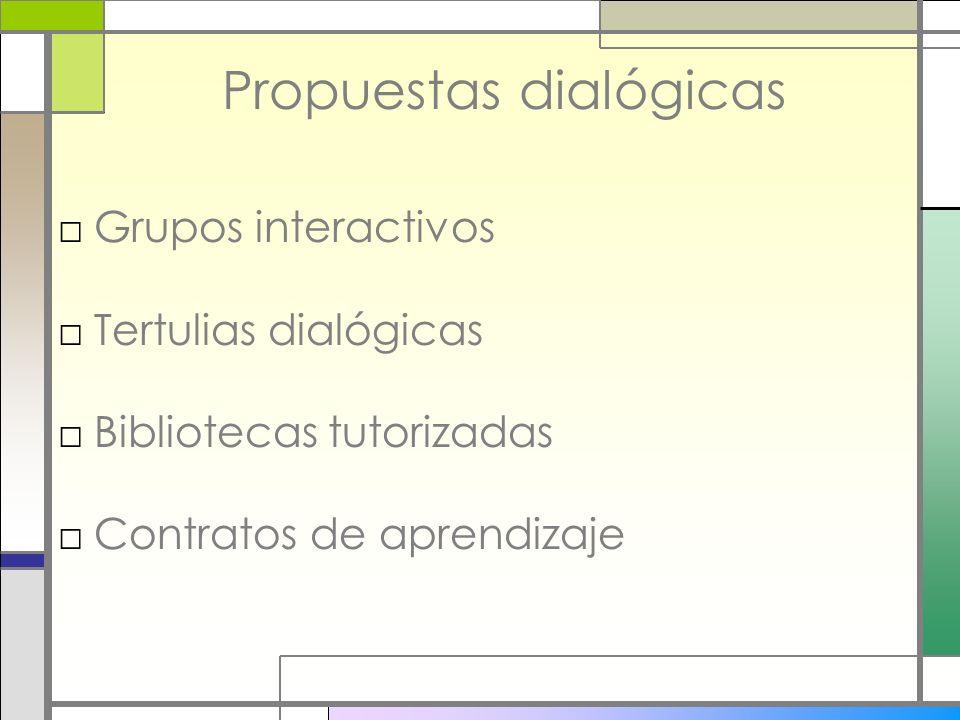 Propuestas dialógicas Grupos interactivos Tertulias dialógicas Bibliotecas tutorizadas Contratos de aprendizaje