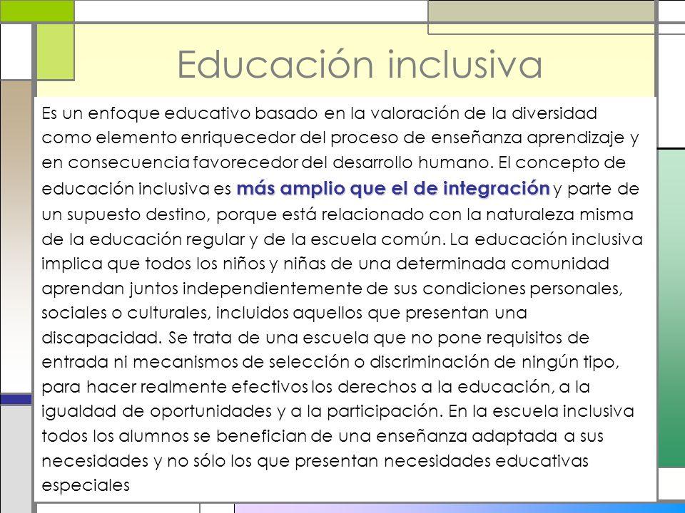 Educación inclusiva más amplio que el de integración Es un enfoque educativo basado en la valoración de la diversidad como elemento enriquecedor del p