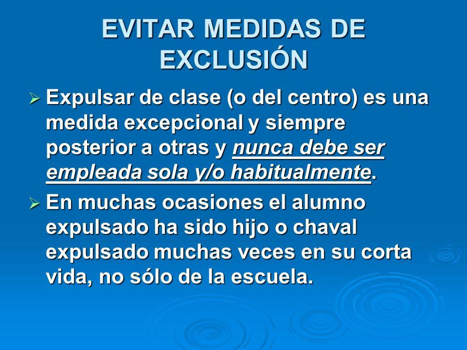 EVITAR MEDIDAS DE EXCLUSIÓN Expulsar de clase (o del centro) es una medida excepcional y siempre posterior a otras y nunca debe ser empleada sola y/o