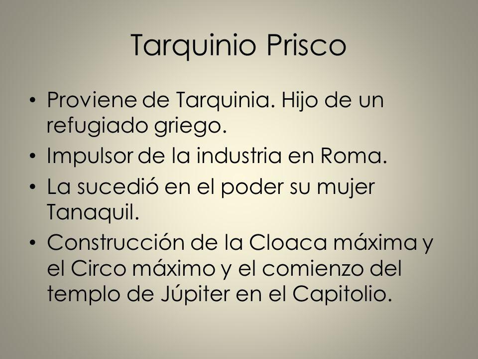 Tarquinio Prisco Proviene de Tarquinia. Hijo de un refugiado griego. Impulsor de la industria en Roma. La sucedió en el poder su mujer Tanaquil. Const