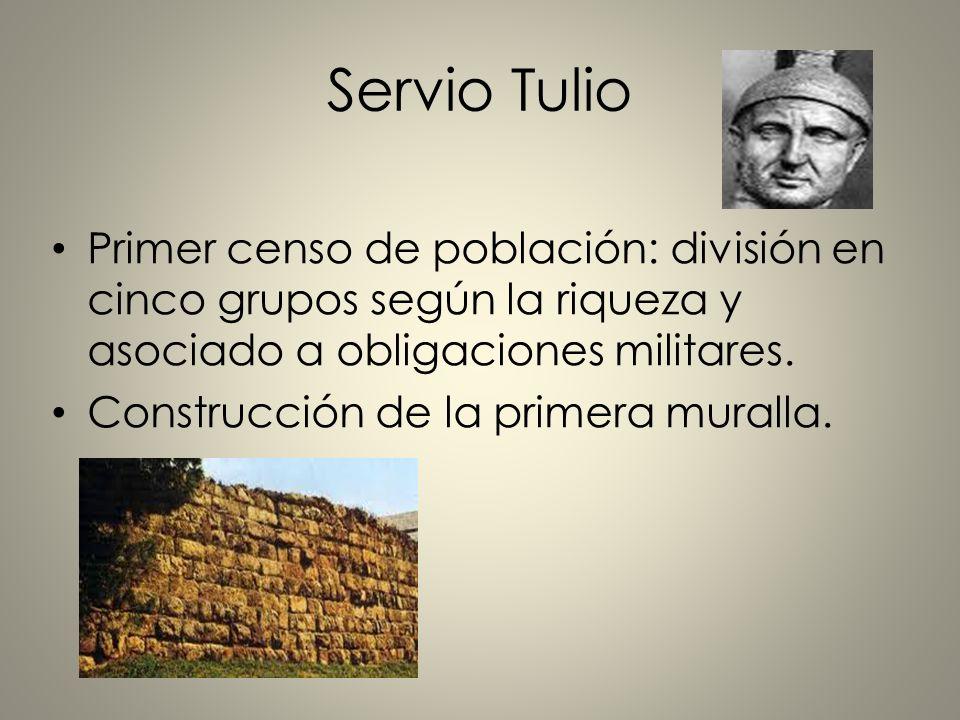 Servio Tulio Primer censo de población: división en cinco grupos según la riqueza y asociado a obligaciones militares. Construcción de la primera mura