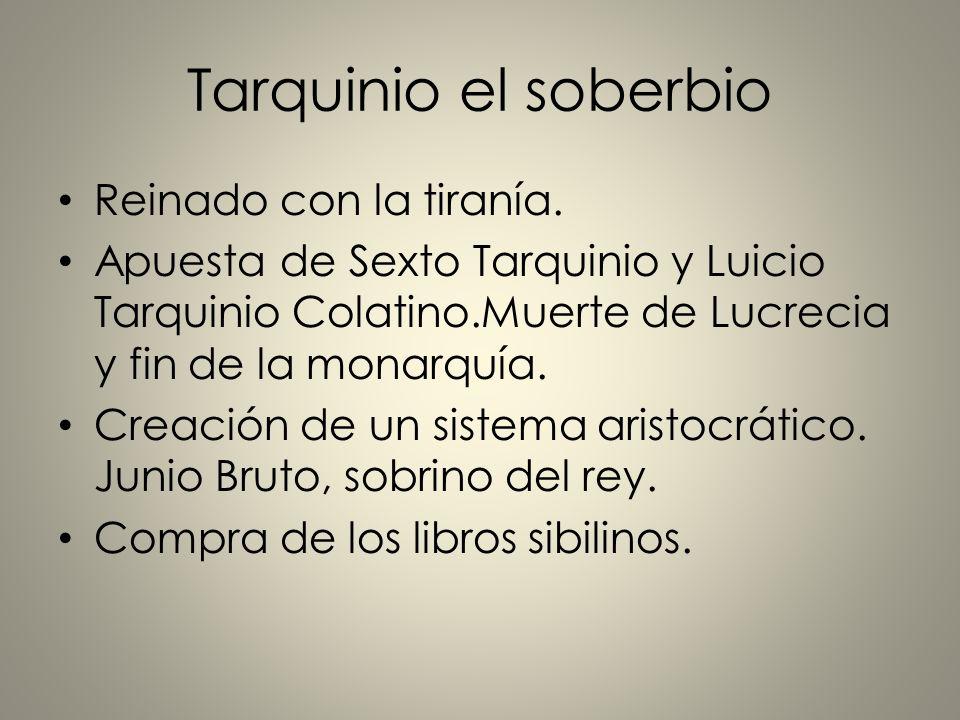 Tarquinio el soberbio Reinado con la tiranía. Apuesta de Sexto Tarquinio y Luicio Tarquinio Colatino.Muerte de Lucrecia y fin de la monarquía. Creació