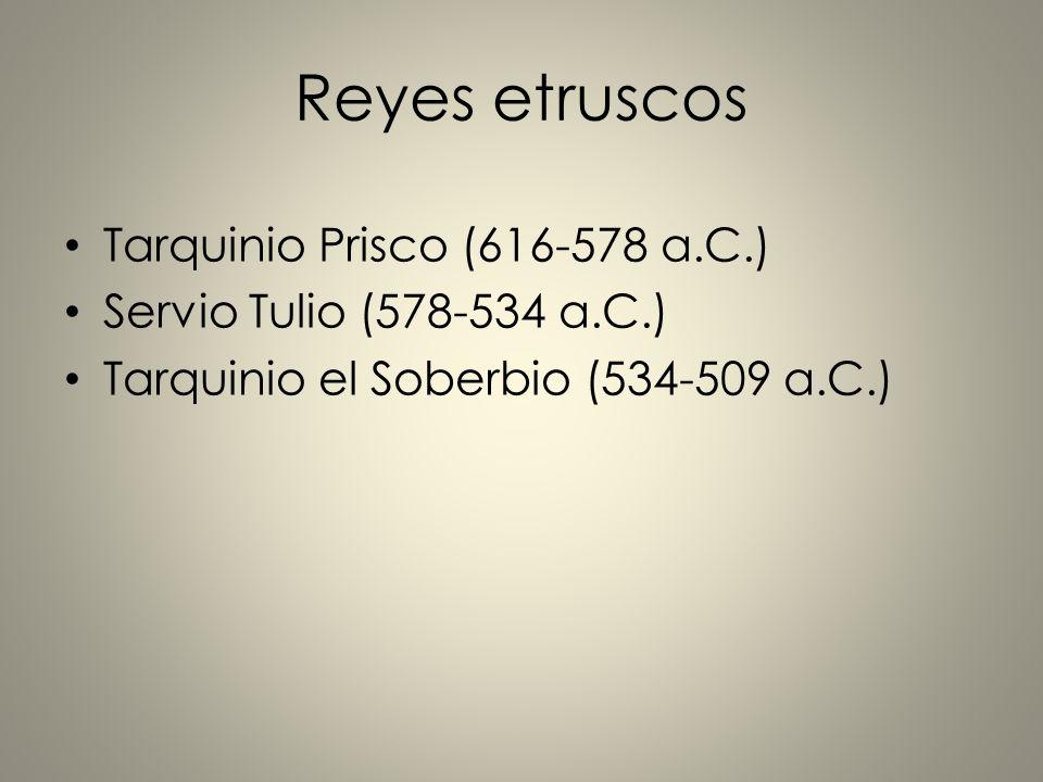 Reyes etruscos Tarquinio Prisco (616-578 a.C.) Servio Tulio (578-534 a.C.) Tarquinio el Soberbio (534-509 a.C.)