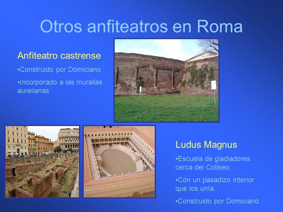 Otros anfiteatros en Roma Anfiteatro castrense Construido por Domiciano Incorporado a las murallas aurelianas Ludus Magnus Escuela de gladiadores cerc