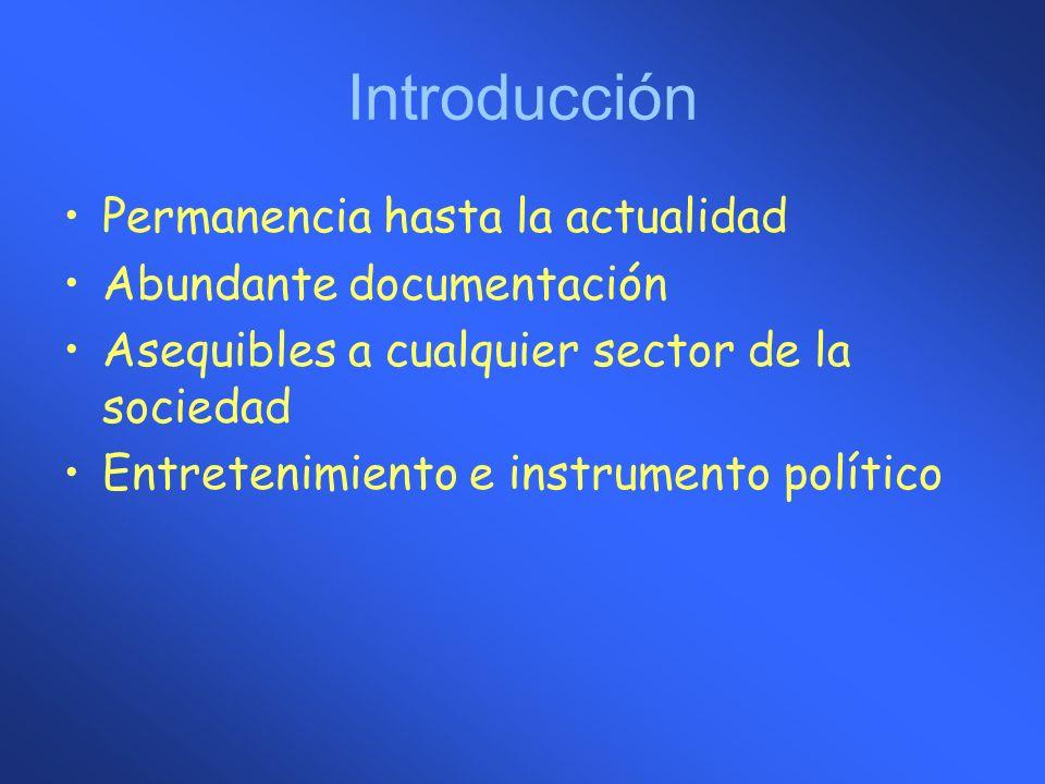 Introducción Permanencia hasta la actualidad Abundante documentación Asequibles a cualquier sector de la sociedad Entretenimiento e instrumento políti