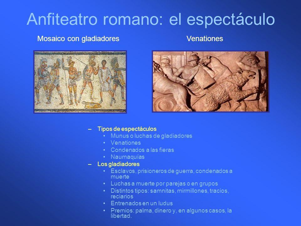 Anfiteatro romano: el espectáculo –Tipos de espectáculos Munus o luchas de gladiadores Venationes Condenados a las fieras Naumaquías –Los gladiadores