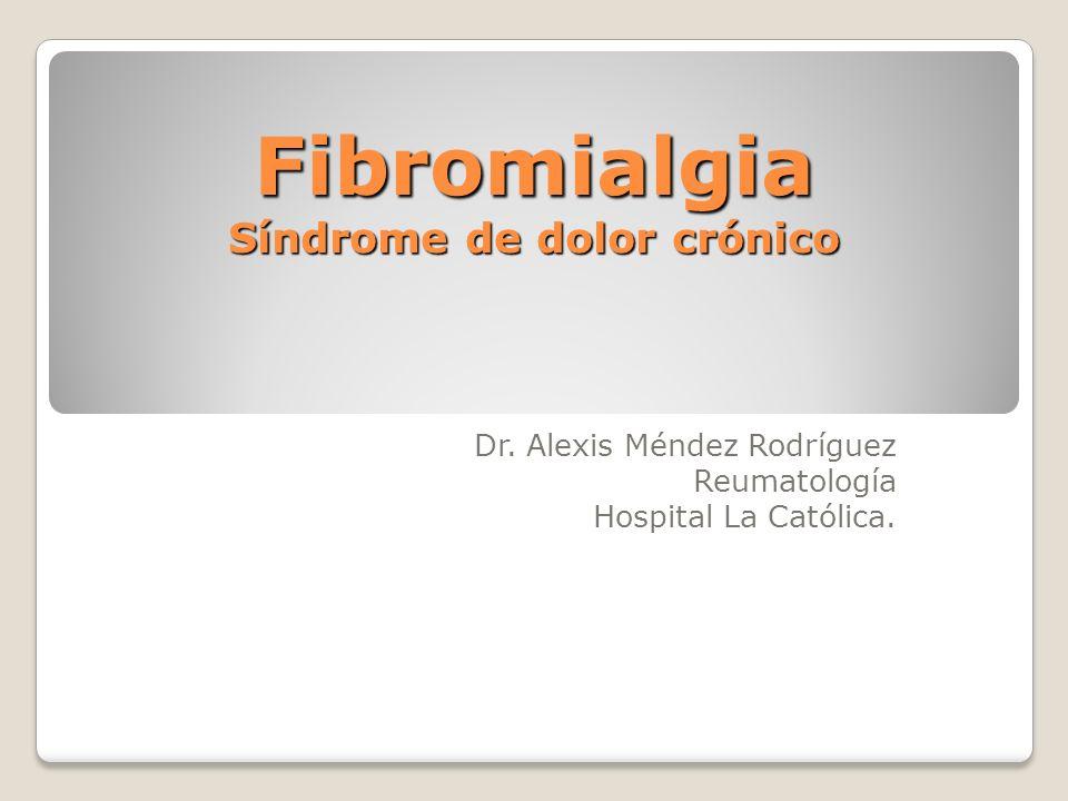 Fibromialgia Síndrome de dolor crónico Dr. Alexis Méndez Rodríguez Reumatología Hospital La Católica.