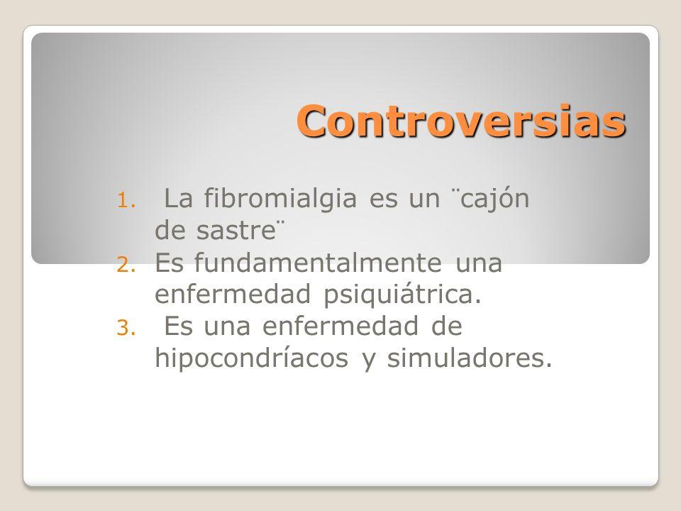 Controversias 1. La fibromialgia es un ¨cajón de sastre¨ 2. Es fundamentalmente una enfermedad psiquiátrica. 3. Es una enfermedad de hipocondríacos y