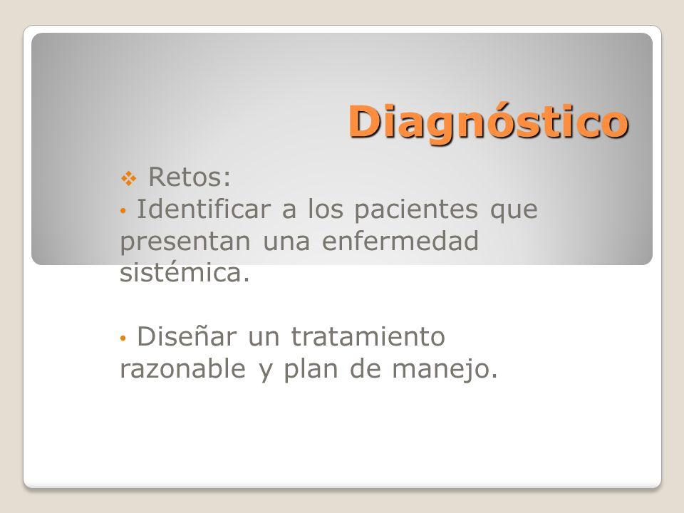 Diagnóstico Retos: Identificar a los pacientes que presentan una enfermedad sistémica. Diseñar un tratamiento razonable y plan de manejo.