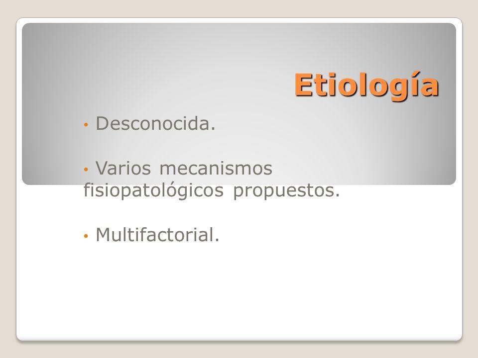 Etiología Desconocida. Varios mecanismos fisiopatológicos propuestos. Multifactorial.