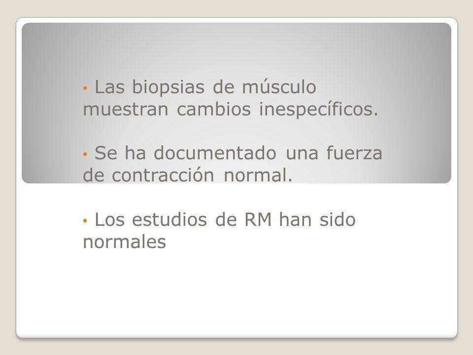 Las biopsias de músculo muestran cambios inespecíficos. Se ha documentado una fuerza de contracción normal. Los estudios de RM han sido normales