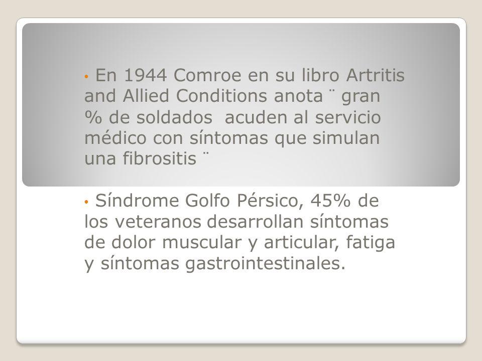 En 1944 Comroe en su libro Artritis and Allied Conditions anota ¨ gran % de soldados acuden al servicio médico con síntomas que simulan una fibrositis