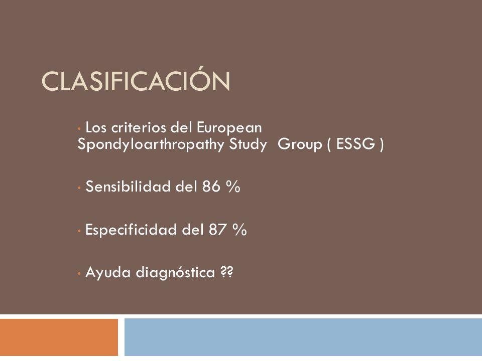 Criterios de clasificación de European Spondyloarthropathy Study Group ( ESSG ) Dolor inflamatorio en la columna vertebral O Sinovitis asimétrica de miembros inferiores Y Cualquiera de los siguientes: Antecedentes familiares Psoriasis Enfermedad inflamatoria intestinal Dolor alternante en los glúteos Entesopatía