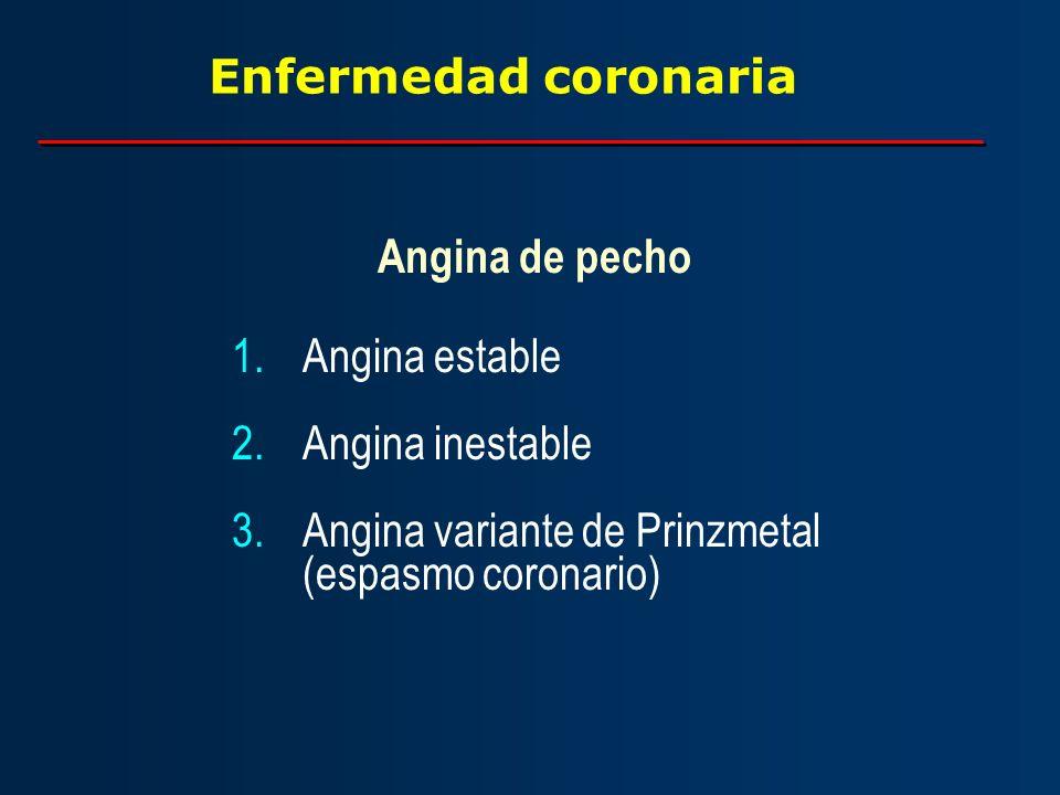 Enfermedad coronaria Angina de pecho 1.Angina estable 2.Angina inestable 3.Angina variante de Prinzmetal (espasmo coronario)