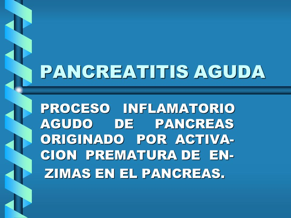 PANCREATITIS AGUDA PROCESO INFLAMATORIO AGUDO DE PANCREAS ORIGINADO POR ACTIVA- CION PREMATURA DE EN- ZIMAS EN EL PANCREAS. ZIMAS EN EL PANCREAS.