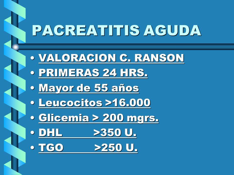 PACREATITIS AGUDA VALORACION C. RANSONVALORACION C. RANSON PRIMERAS 24 HRS.PRIMERAS 24 HRS. Mayor de 55 añosMayor de 55 años Leucocitos >16.000Leucoci