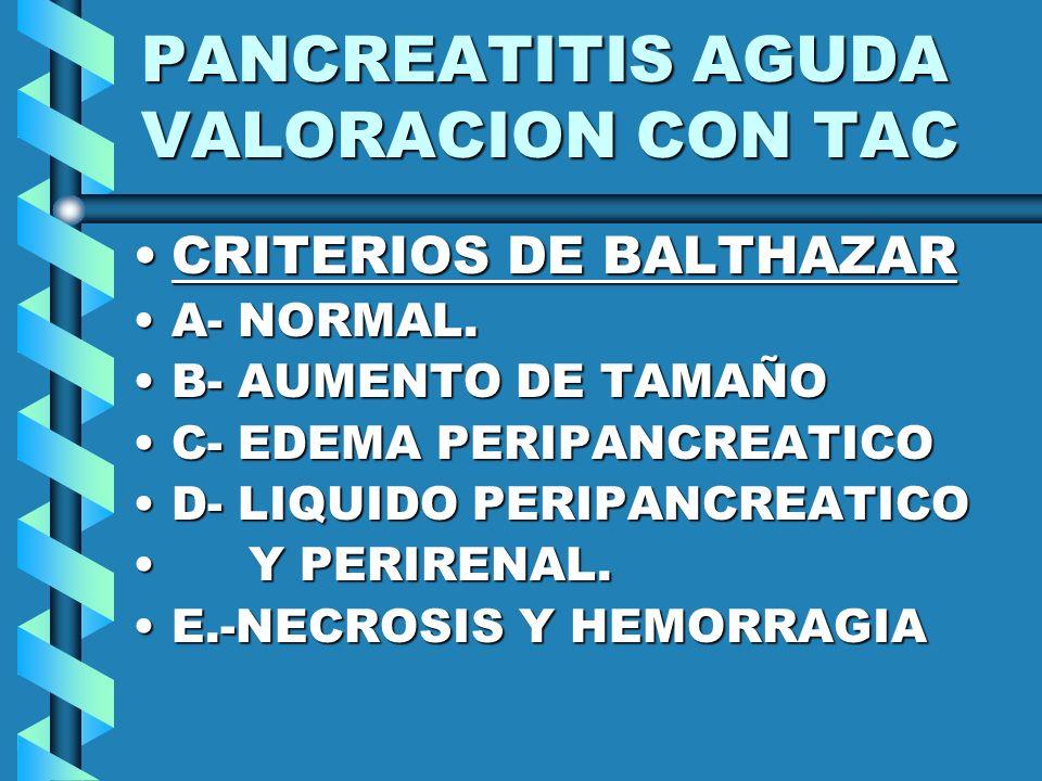 PANCREATITIS AGUDA VALORACION CON TAC CRITERIOS DE BALTHAZARCRITERIOS DE BALTHAZAR A- NORMAL.A- NORMAL. B- AUMENTO DE TAMAÑOB- AUMENTO DE TAMAÑO C- ED