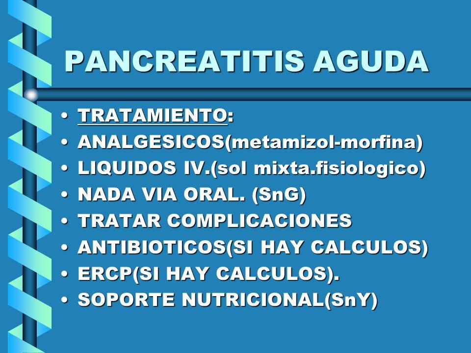 PANCREATITIS AGUDA TRATAMIENTO:TRATAMIENTO: ANALGESICOS(metamizol-morfina)ANALGESICOS(metamizol-morfina) LIQUIDOS IV.(sol mixta.fisiologico)LIQUIDOS I