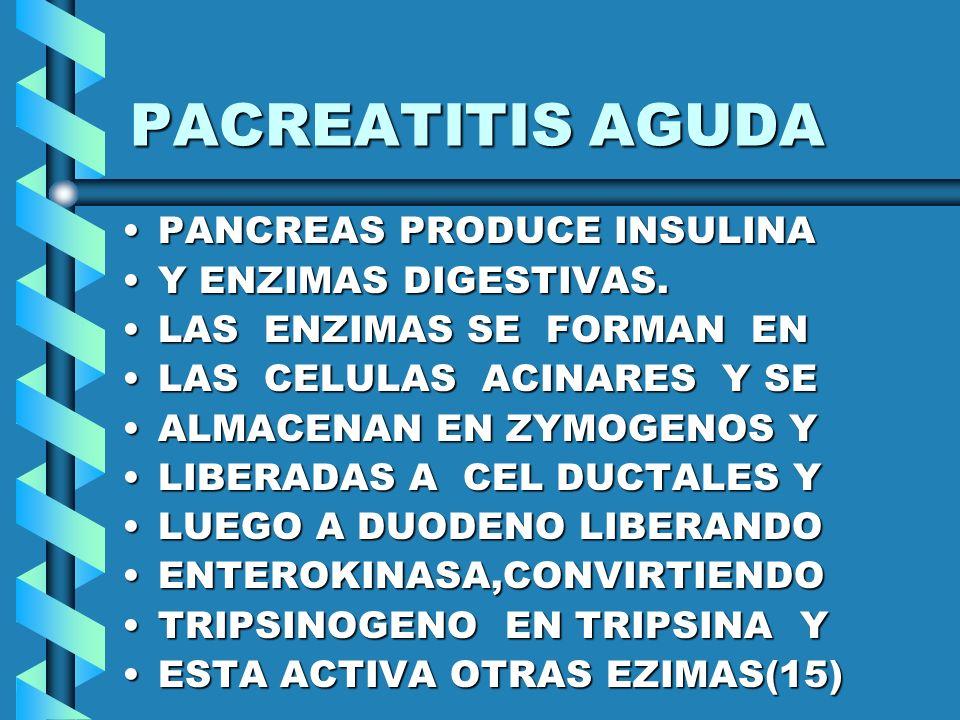 PANCREATITIS AGUDA LA ACTIVACION PREMATURALA ACTIVACION PREMATURA POR DEFICIENCIAS DE MECA- NISMOS DE PROTECCION ELPOR DEFICIENCIAS DE MECA- NISMOS DE PROTECCION EL PH ACIDO Y CALCIO(-) EN LOSPH ACIDO Y CALCIO(-) EN LOS ZYMOGENOS LLEVA A UNAZYMOGENOS LLEVA A UNA ACTIVACION INTRACELULARACTIVACION INTRACELULAR Y AUTODIGESTION ORIGINANY AUTODIGESTION ORIGINAN LA PANCREATITIS.LA PANCREATITIS.