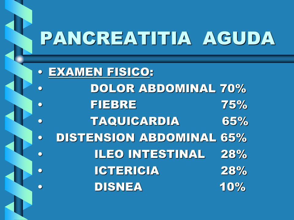PANCREATITIA AGUDA EXAMEN FISICO:EXAMEN FISICO: DOLOR ABDOMINAL 70% DOLOR ABDOMINAL 70% FIEBRE 75% FIEBRE 75% TAQUICARDIA 65% TAQUICARDIA 65% DISTENSI