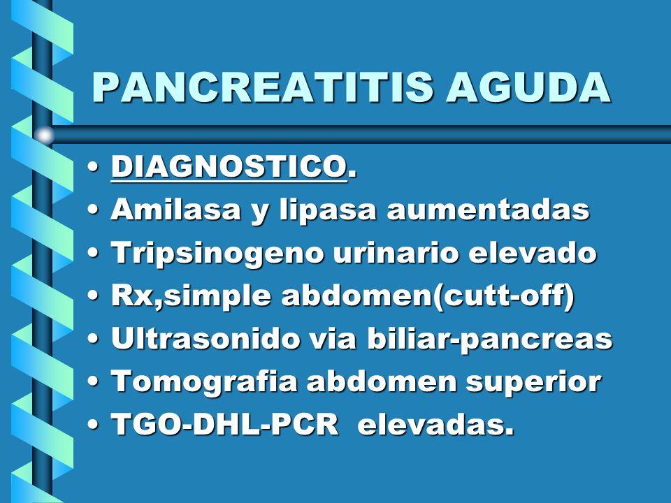 PANCREATITIS AGUDA DIAGNOSTICO.DIAGNOSTICO. Amilasa y lipasa aumentadasAmilasa y lipasa aumentadas Tripsinogeno urinario elevadoTripsinogeno urinario