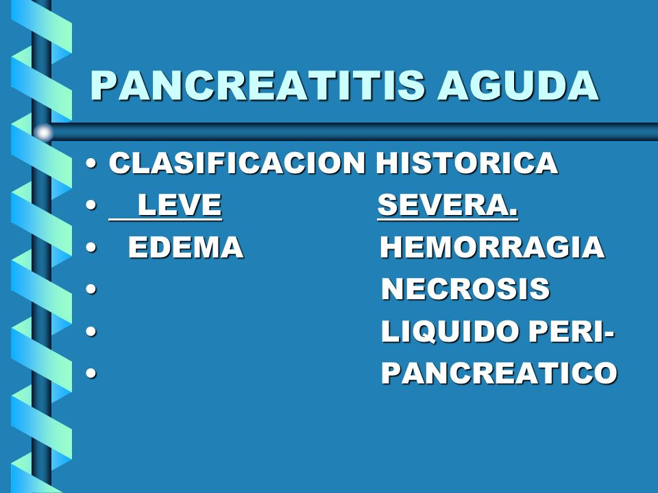 PANCREATITIS AGUDA CLASIFICACION HISTORICACLASIFICACION HISTORICA LEVE SEVERA. LEVE SEVERA. EDEMA HEMORRAGIA EDEMA HEMORRAGIA NECROSIS NECROSIS LIQUID