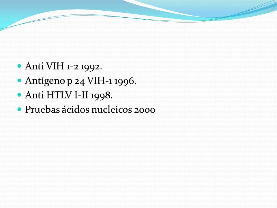 Anti VIH 1-2 1992. Antígeno p 24 VIH-1 1996. Anti HTLV I-II 1998. Pruebas ácidos nucleicos 2000