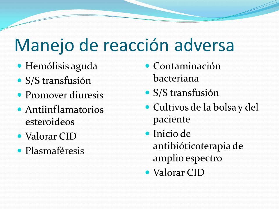Manejo de reacción adversa Hemólisis aguda S/S transfusión Promover diuresis Antiinflamatorios esteroideos Valorar CID Plasmaféresis Contaminación bac