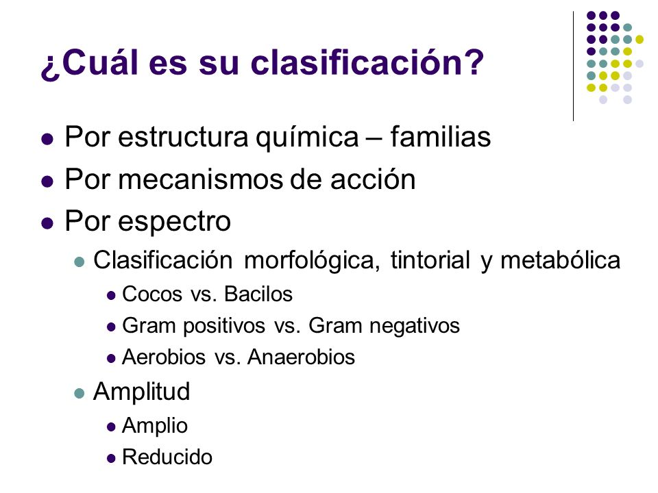 ¿Cuál es su clasificación? Por estructura química – familias Por mecanismos de acción Por espectro Clasificación morfológica, tintorial y metabólica C