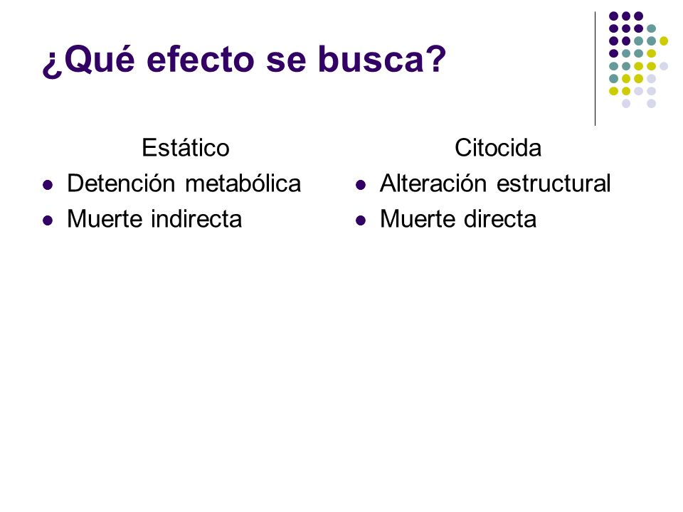 ¿Qué efecto se busca? Estático Detención metabólica Muerte indirecta Citocida Alteración estructural Muerte directa